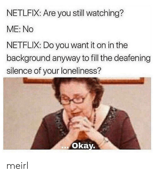 Loneliness: NETLFIX: Are you still watching?  ME: No  NETFLIX: Do you want it on in the  background anyway to fill the deafening  silence of your loneliness?  Okay. meirl