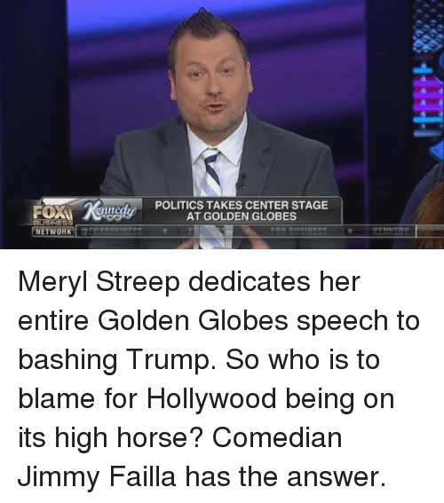 high horse: NETWORK  POLITICS TAKES CENTER STAGE  AT GOLDEN GLOBES Meryl Streep dedicates her entire Golden Globes speech to bashing Trump. So who is to blame for Hollywood being on its high horse? Comedian Jimmy Failla has the answer.