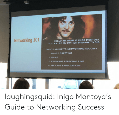 greeting: Networking 101  HELLO. MY NAME IS INIGO MONTOYA.  YOU KILLED MY FATHER. PREPARE TO DIE  INIGO'S GUIDE TO NETWORKING SUCCESS  1.POLITE GREETING  2. NAME  3. RELEVANT PERSONAL LINK  4. MANAGE EXPECTATIONS laughingsquid: Inigo Montoya's Guide to Networking Success