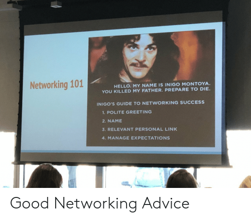 Advice, Hello, and Good: Networking 101  HELLO. MY NAME IS INIGO MONTOYA  YOU KILLED MY FATHER. PREPARE TO DIE.  INIGO'S GUIDE TO NETWORKING SUCCESS  1.POLITE GREETING  2. NAME  3. RELEVANT PERSONAL LINK  4. MANAGE EXPECTATIONS Good Networking Advice