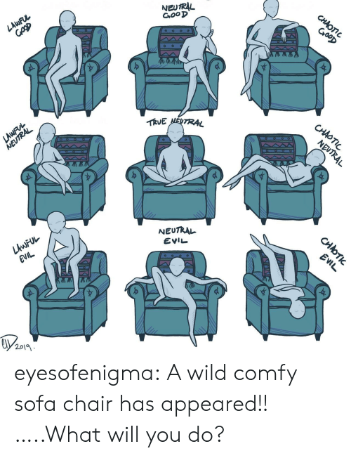comfy: NEUTRAL  GooD  CHAOTIC  GooD  LAWFUL  TRVE NEUTRAL  CHAOTIC  LAWFVL  NEUTRAL  NEUTRAL  NEUTRAL  LAWFUL  EVIL  EVIL  EVIL  2019  CHOTI eyesofenigma:  A wild comfy sofa chair has appeared!! …..What will you do?