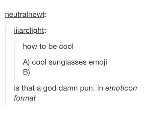 > > Emoticon: neutralnewt:  iiarclight:  how to be cool  A) cool sunglasses emoji  B)  is that a god damn pun. in emoticon  format