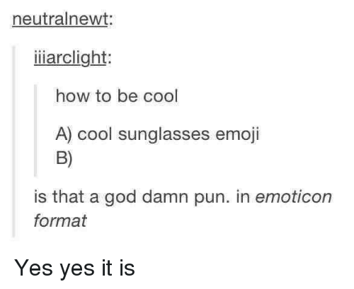 > > Emoticon: neutralnewt:  iiiarclight  how to be cool  A) cool sunglasses emoji  is that a god damn pun. in emoticon  format Yes yes it is