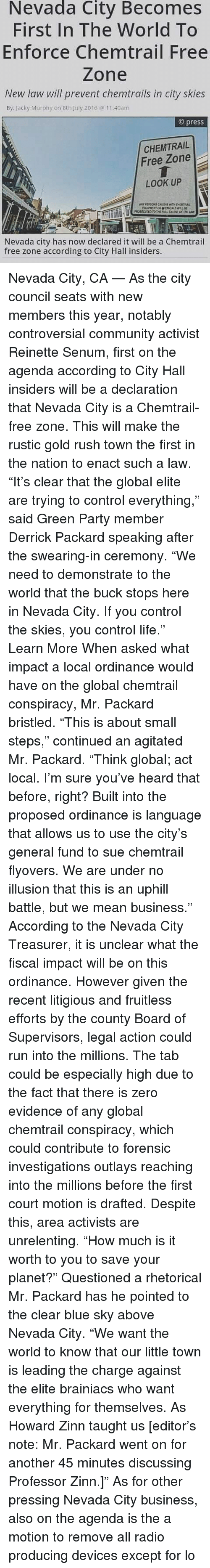 """ordinance: Nevada  City Becomes  First In The World To  Enforce Chemtrail Free  Zone  New law will prevent chemtrails in city skies  By: lacky Murphy on 8th July 2016 40am  © press  CHEMTRAIL  Free Zone  LOOK UP  ANY PERSON CAUGHT WITH OHt  Nevada city has now declared it will be a Chemtrail  free zone according to City Hall insiders. Nevada City, CA — As the city council seats with new members this year, notably controversial community activist Reinette Senum, first on the agenda according to City Hall insiders will be a declaration that Nevada City is a Chemtrail-free zone. This will make the rustic gold rush town the first in the nation to enact such a law. """"It's clear that the global elite are trying to control everything,"""" said Green Party member Derrick Packard speaking after the swearing-in ceremony. """"We need to demonstrate to the world that the buck stops here in Nevada City. If you control the skies, you control life."""" Learn More When asked what impact a local ordinance would have on the global chemtrail conspiracy, Mr. Packard bristled. """"This is about small steps,"""" continued an agitated Mr. Packard. """"Think global; act local. I'm sure you've heard that before, right? Built into the proposed ordinance is language that allows us to use the city's general fund to sue chemtrail flyovers. We are under no illusion that this is an uphill battle, but we mean business."""" According to the Nevada City Treasurer, it is unclear what the fiscal impact will be on this ordinance. However given the recent litigious and fruitless efforts by the county Board of Supervisors, legal action could run into the millions. The tab could be especially high due to the fact that there is zero evidence of any global chemtrail conspiracy, which could contribute to forensic investigations outlays reaching into the millions before the first court motion is drafted. Despite this, area activists are unrelenting. """"How much is it worth to you to save your planet?"""" Questioned a rhetorical Mr. Pac"""