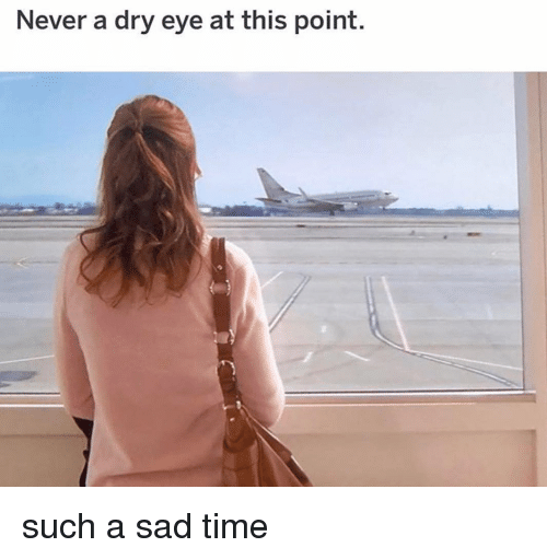 Memes, Time, and Sad: Never a dry eye at this point. such a sad time