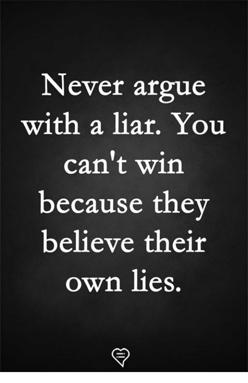 Arguing, Memes, and Never: Never argue  with a liar. You  can't win  because the  believe their  own lies.