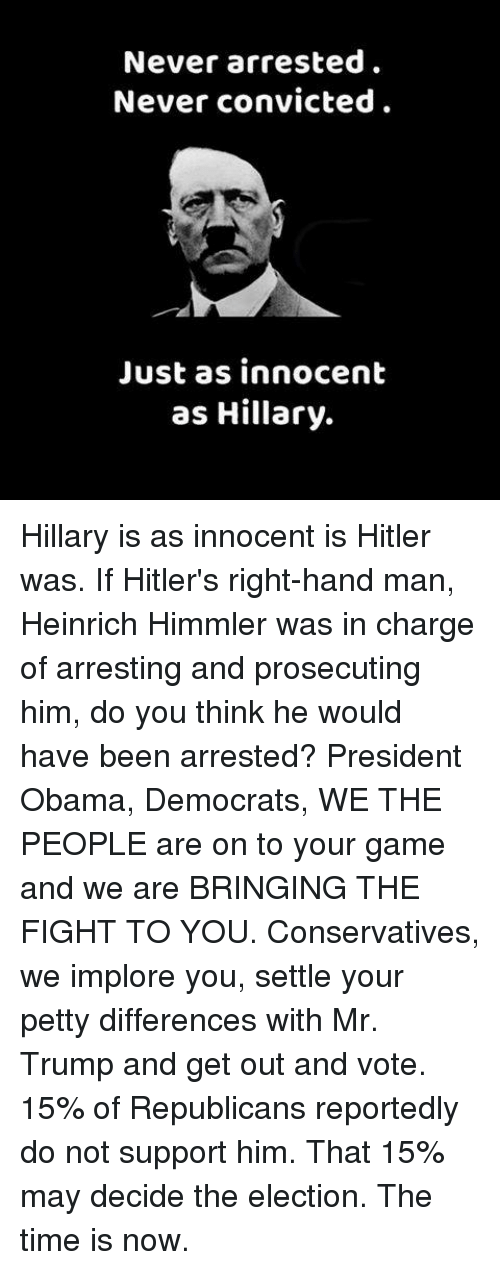 Memes, Petty, and Hitler: Never arrested.  Never convicted  Just as innocent  as Hillary. Hillary is as innocent is Hitler was. If Hitler's right-hand man, Heinrich Himmler was in charge of arresting and prosecuting him, do you think he would have been arrested?  President Obama, Democrats, WE THE PEOPLE are on to your game and we are BRINGING THE FIGHT TO YOU.  Conservatives, we implore you, settle your petty differences with Mr.  Trump and get out and vote. 15% of Republicans reportedly do not support him. That 15% may decide the election.  The time is now.