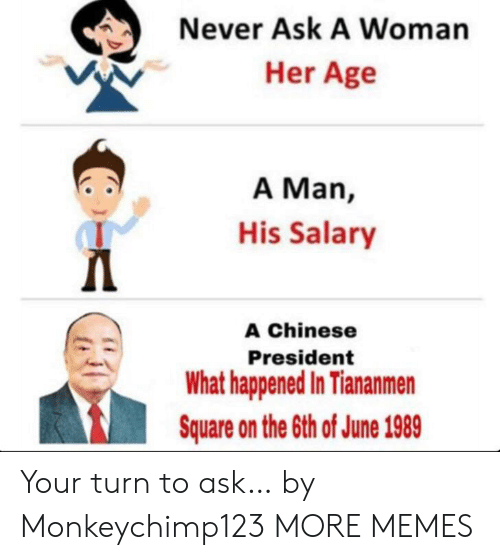 Square: Never Ask A Woman  Her Age  A Man,  His Salary  Д  A Chinese  President  What happened In Tiananmen  Square on the 6th of June 1989 Your turn to ask… by Monkeychimp123 MORE MEMES
