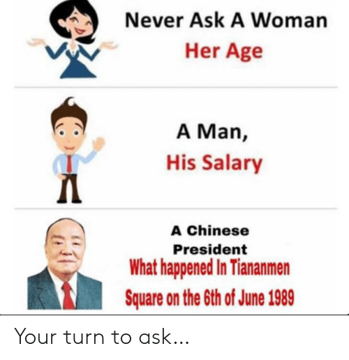 Square: Never Ask A Woman  Her Age  A Man,  His Salary  Д  A Chinese  President  What happened In Tiananmen  Square on the 6th of June 1989 Your turn to ask…
