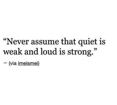 "Quiet, Strong, and Never: ""Never assume that quiet is  weak and loud is strong.""  -(via imeismei)"