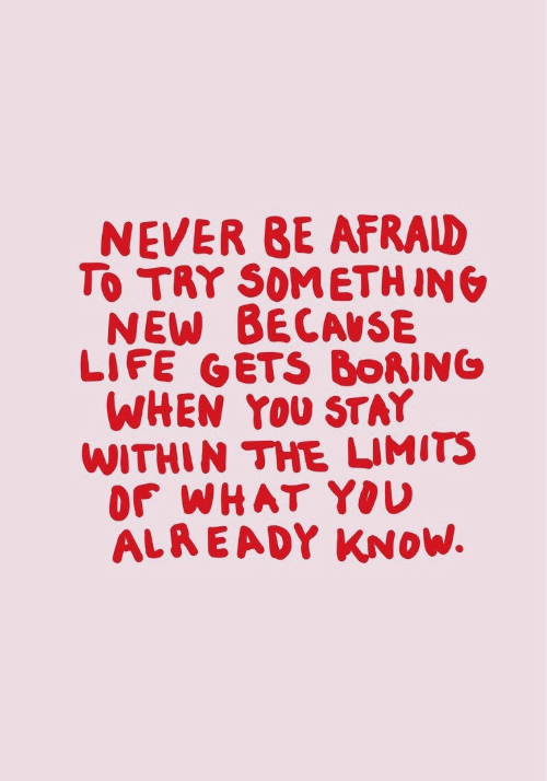 Life, Never, and Ing: NEVER BE AFRALD  To TAY SOMETH ING  NEW BECAUSE  LIFE GETS BORING  WHEN YOU STAY  WITHIN THE LIMITS  OF WHAT YOU  ALREADY KNOW.