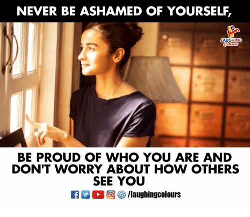 Proud, Never, and Indianpeoplefacebook: NEVER BE ASHAMED OF YOURSELF,  AUGHING  BE PROUD OF WHO YOU ARE AND  DON'T WORRY ABOUT HOW OTHERS  SEE YOU
