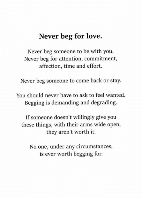 Love, Memes, and Time: Never beg for love.  Never beg someone to be with you.  Never beg for attention, commitment,  affection, time and effort.  Never beg someone to come back or stay  You should never have to ask to feel wanted  Begging is demanding and degrading.  If someone doesn't willingly give you  these things, with their arms wide open,  they aren't worth it.  No one, under any circumstances,  is ever worth begging for.