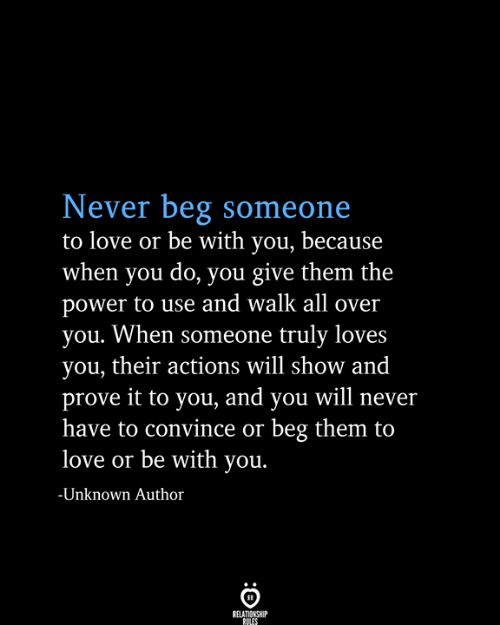 Love, Power, and Never: Never beg someone  to love or be with you, because  when you do, you give them the  power to use and walk all over  you. When someone truly loves  you, their actions will show and  prove it to you, and you will never  have to convince or beg them to  love or be with you.  -Unknown Author  RELATIONSHIP  RULES
