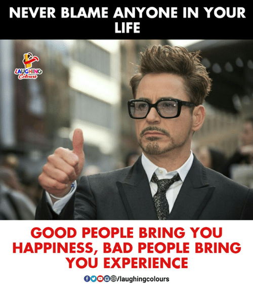 Bad, Life, and Good: NEVER BLAME ANYONE IN YOUR  LIFE  AUGHING  GOOD PEOPLE BRING YOU  HAPPINESS, BAD PEOPLE BRING  YOU EXPERIENCE  oO/laughingcolours