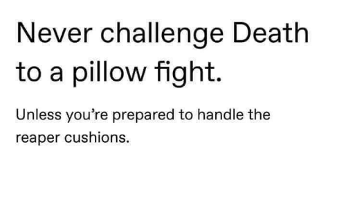 reaper: Never challenge Death  to a pillow fight.  Unless you're prepared to handle the  reaper cushions.