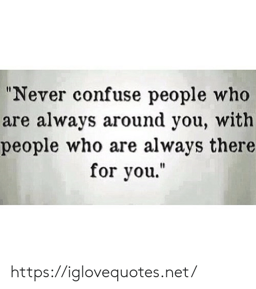 "Never, Net, and Who: ""Never confuse people who  are always around you, with  people who are always there  for you."" https://iglovequotes.net/"