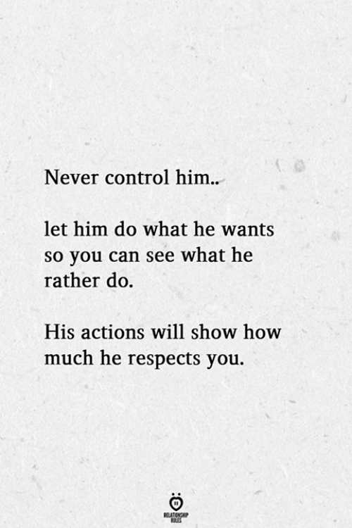 Control, Never, and How: Never control him..  let him do what he wants  so you can see what he  rather do  His actions will show how  much he respects you.  BELATIONSHP  LES