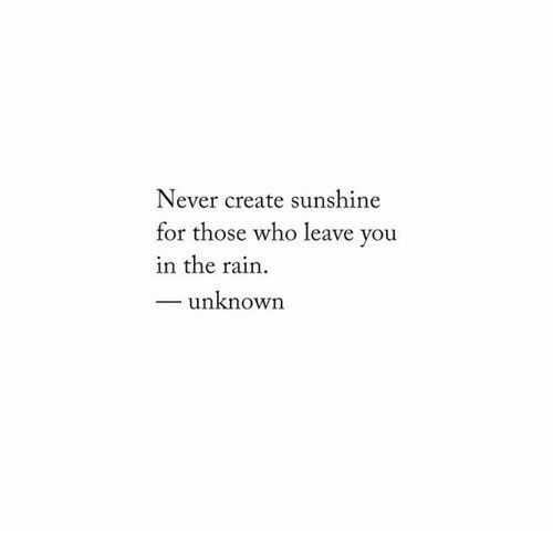 Rain, Never, and Create: Never create sunshine  for those who leave you  in the rain.  _ unknown