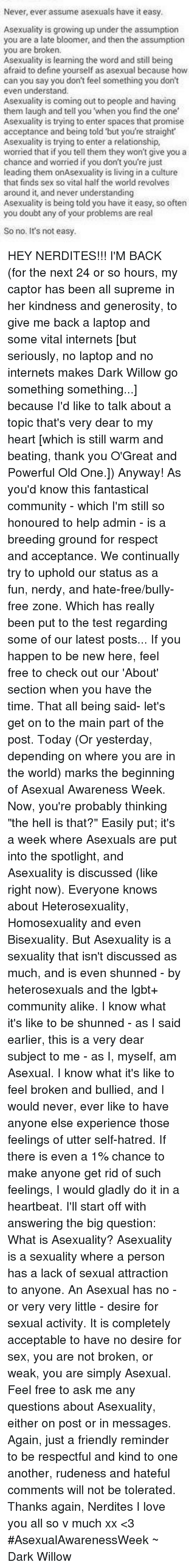 """Bisexu: Never, ever assume asexuals have it easy.  Asexuality is growing up under the assumption  you are a late bloomer, and then the assumption  you are broken.  Asexuality is learning the word and still being  afraid to define yourself as asexual because how  can you say you don't feel something you don't  even understand.  Asexuality is coming out to people and having  them laugh and tell you 'when you find the one  Asexuality is trying to enter spaces that promise  acceptance and being told but you're straight  Asexuality is trying to enter a relationship,  worried that if you tell them they won't give you a  chance and worried if you don't you're just  leading them onAsexuality is living in a culture  that finds sex so vital half the world revolves  around it, and never understanding  Asexuality is being told you have it easy, so often  you doubt any of your problems are real  So no. It's not easy. HEY NERDITES!!! I'M BACK (for the next 24 or so hours, my captor has been all supreme in her kindness and generosity, to give me back a laptop and some vital internets [but seriously, no laptop and no internets makes Dark Willow go something something...] because I'd like to talk about a topic that's very dear to my heart [which is still warm and beating, thank you O'Great and Powerful Old One.]) Anyway! As you'd know this fantastical community - which I'm still so honoured to help admin - is a breeding ground for respect and acceptance. We continually try to uphold our status as a fun, nerdy, and hate-free/bully-free zone. Which has really been put to the test regarding some of our latest posts... If you happen to be new here, feel free to check out our 'About' section when you have the time. That all being said- let's get on to the main part of the post. Today (Or yesterday, depending on where you are in the world) marks the beginning of Asexual Awareness Week. Now, you're probably thinking """"the hell is that?"""" Easily put; it's a week where Asexuals are put into th"""