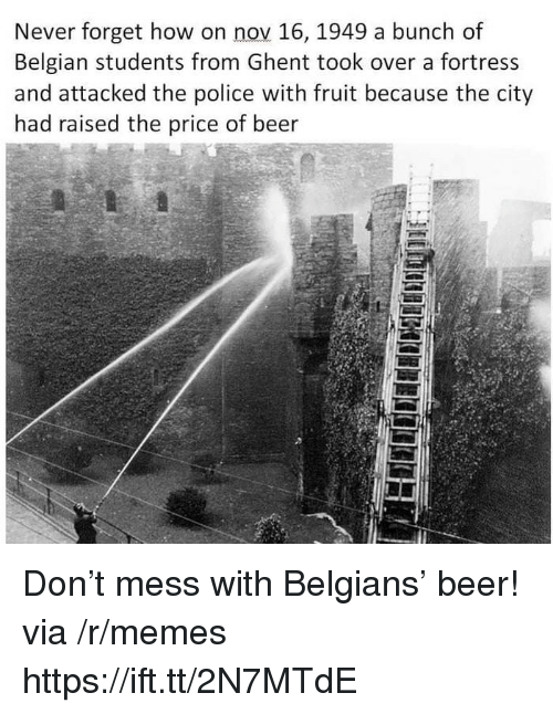 Beer, Memes, and Police: Never forget how on nov 16, 1949 a bunch of  Belgian students from Ghent took over a fortress  and attacked the police with fruit because the city  had raised the price of beer  5 Don't mess with Belgians' beer! via /r/memes https://ift.tt/2N7MTdE