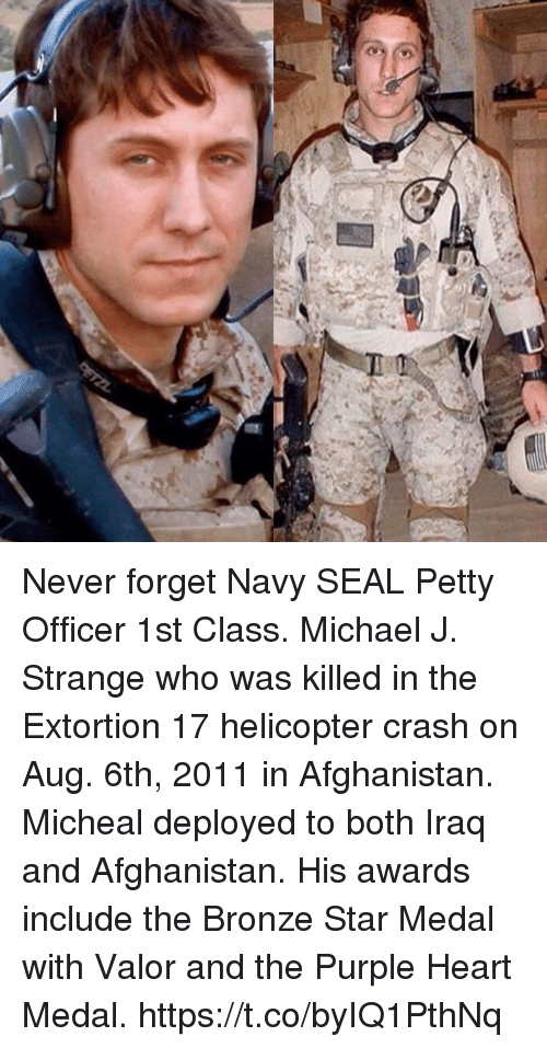 Memes, Petty, and Afghanistan: Never forget Navy SEAL Petty Officer 1st Class. Michael J. Strange who was killed in the Extortion 17 helicopter crash on Aug. 6th, 2011 in Afghanistan. Micheal deployed to both Iraq and Afghanistan. His awards include the Bronze Star Medal with Valor and the Purple Heart Medal. https://t.co/byIQ1PthNq