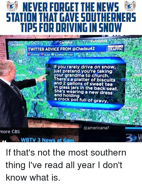 loll: )  NEVER FORGET THE NEWS  STATION THAT GAVE SOUTHERNERS  TIPS FOR DRIVING IN SNOW  on  TWITTER ADVICE FROM @Chadsu42  TRAFFIC  STOPPEDSLOWSLOWING FAST  lf you rarely drive on snow,  loll  ust pretend you're taking  our grandma to church.  here's aiplatter of biscuits  and 2 gallons of sweet tea  in glass jars in the backiseat.  She's wearing a new dress  and holding  a crock pot full öf gravy,.  @americanaf  more CBS  WBTV 3 News at 6am If that's not the most southern thing I've read all year I don't know what is.
