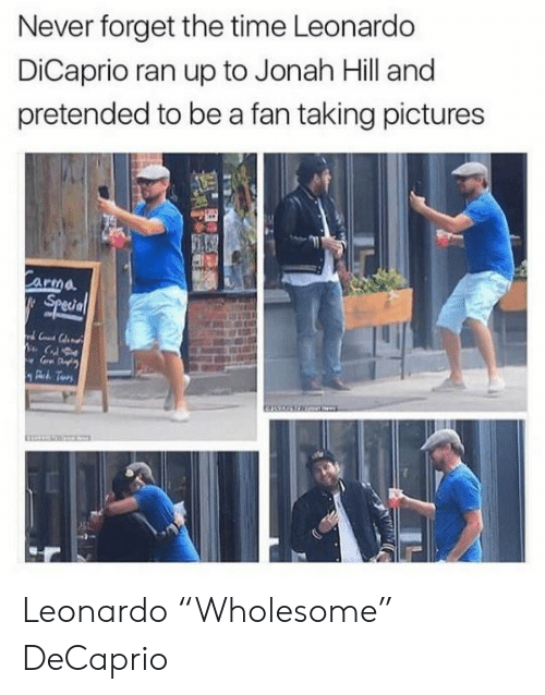 "Jonah Hill, Leonardo DiCaprio, and Pictures: Never forget the time Leonardo  DiCaprio ran up to Jonah Hill and  pretended to be a fan taking pictures  Carma  Special Leonardo ""Wholesome"" DeCaprio"