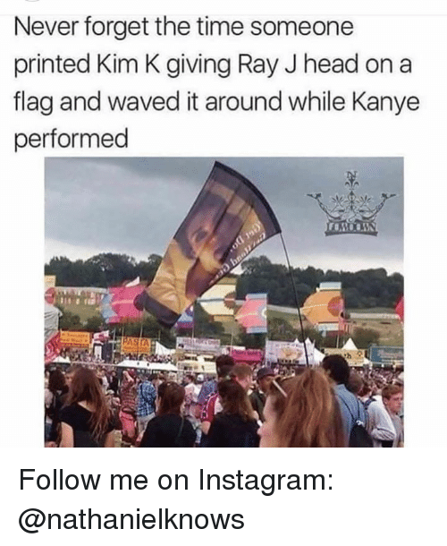 kim k: Never forget the time someone  printed Kim K giving Ray J head on a  flag and waved it around while Kanye  performed Follow me on Instagram: @nathanielknows