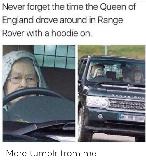 England, Tumblr, and Queen: Never forget the time the Queen of  England drove around in Range  Rover with a hoodie on More tumblr from me