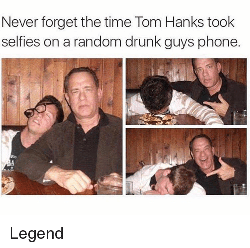 Tom Hank: Never forget the time Tom Hanks took  selfies on a random drunk guys phone. Legend