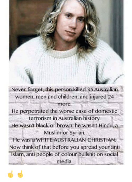 Children, Memes, and Muslim: Never forget, this person.killed 35 Australian  women, men and children, and injured 24  ore.  He perpetrated the worse case of domestic  terrorism in Australian history  He wasn't black or brown, he wasn't Hindu, a  Muslim or Syrian  He was a WHITE AUSTRALIAN CHRISTIAN  Now think of that before you spread your anti  Islam, anti people of colour bullshit on social  media ☝️☝️