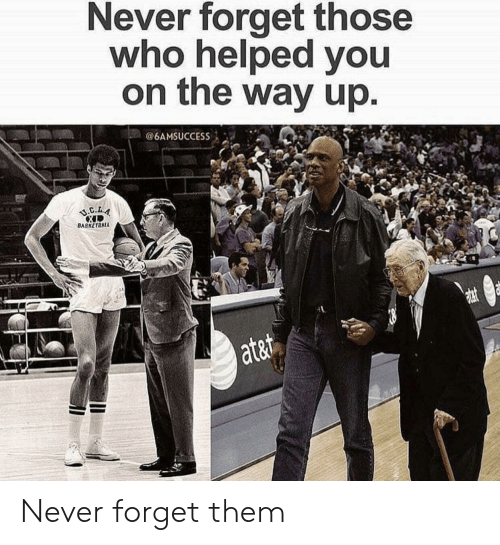 Ata: Never forget those  who helped you  on the way up  @6AMSUCCESS İ -a-.  BASKETBAL  ata Never forget them