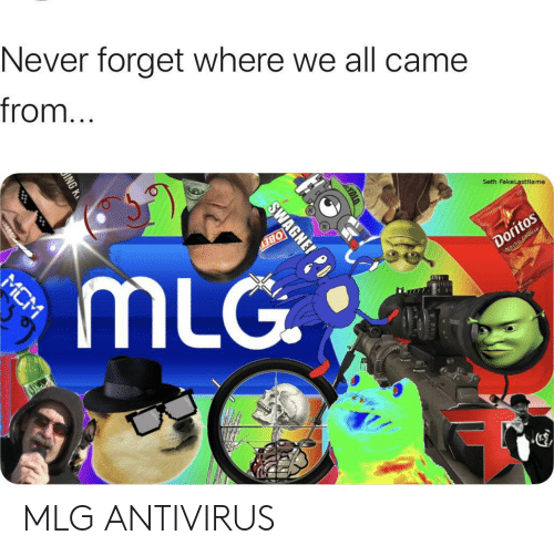 seth: Never forget where we all came  from...  Seth FakeLastName  Doritos  Wocho Cheese  BEY  mLG  MCM  SWAGNE MLG ANTIVIRUS