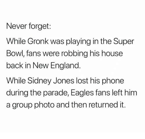 Eagles Fans: Never forget:  While Gronk was playing in the Super  Bowl, fans were robbing his house  back in New England  While Sidney Jones lost his phone  during the parade, Eagles fans left him  a group photo and then returned it.