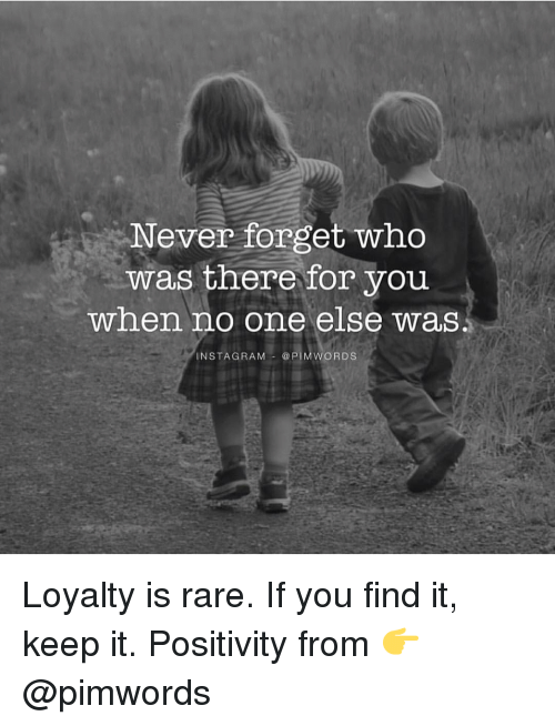 pim: Never forget who  was there for you  when no one else was  NSTAG RAM  @PIM WORDS Loyalty is rare. If you find it, keep it. Positivity from 👉 @pimwords