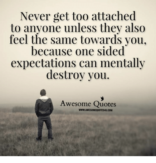 awesome quotes: Never get too attached  to anyone unless they also  feel the same towards you,  because one sided  expectations can mentally  destroy you  Awesome Quotes  WWW.AWESOMEQUOTES4U.COM