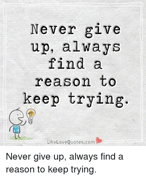 Alwaysed: Never give  up, always  find a  reason tO  keep trying.  LikeLoveQuotes.com Never give up, always find a reason to keep trying.