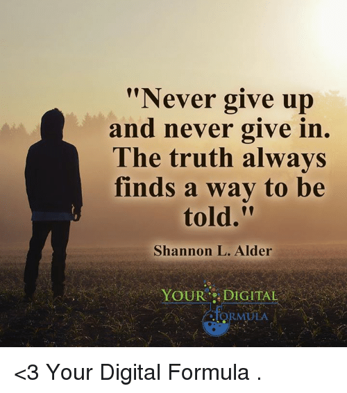 "alder: ""Never give up  and never give in.  The truth always  finds a way to be  Shannon L. Alder  YOUR DIGITAL  ARMULA <3 Your Digital Formula  ."