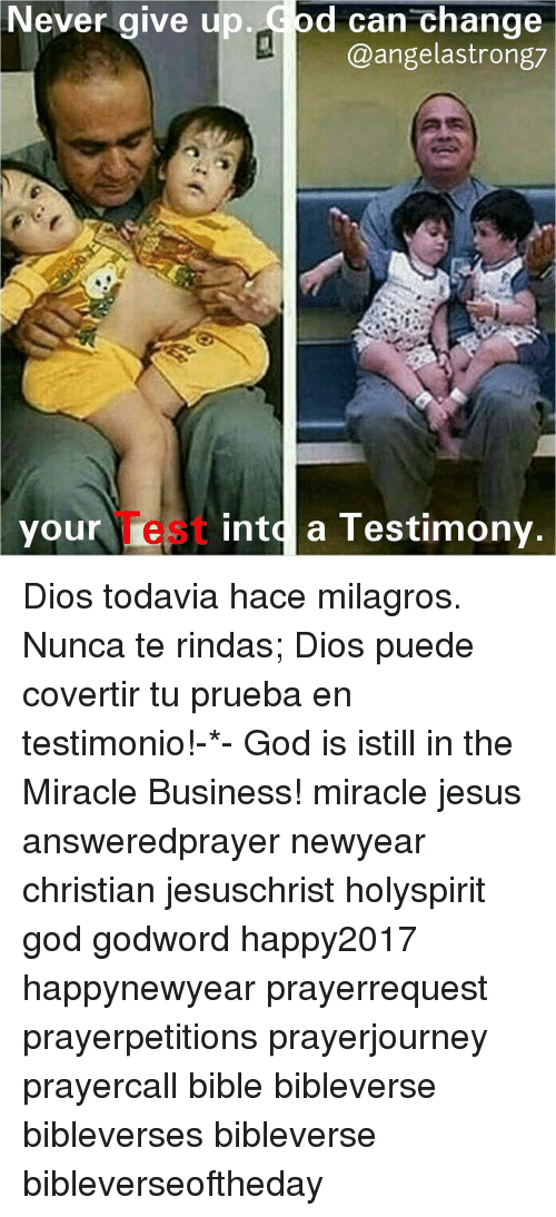 Memes, Miracles, and 🤖: Never give up  d can change  @angel astrong7  your  iest into a Testimony Dios todavia hace milagros. Nunca te rindas; Dios puede covertir tu prueba en testimonio!-*- God is istill in the Miracle Business! miracle jesus answeredprayer newyear christian jesuschrist holyspirit god godword happy2017 happynewyear prayerrequest prayerpetitions prayerjourney prayercall bible bibleverse bibleverses bibleverse bibleverseoftheday