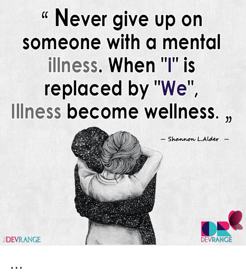 "alder: "" Never give up on  someone with a mental  illness. When ""I"" is  replaced by ""We""  Illness become wellness.  Shannon L.Alder  DEVRANGE  DEVRANGIE  ir ..."