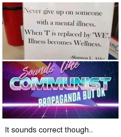"Propaganda, Never, and Mental Illness: Never give up on someone  with a mental illness.  When ""T"" is replaced by ""WE""  illness becomes Wellness. η  -Shannon L. Alder  PROPAGANDA BUIT It sounds correct though.."