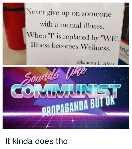 "Propaganda, Never, and Mental Illness: Never give up on someone  with a mental illness.  When ""T"" is replaced by ""WE""  illness becomes Wellness. η  -Shannon L. Alder  PROPAGANDA BUIT It kinda does tho."
