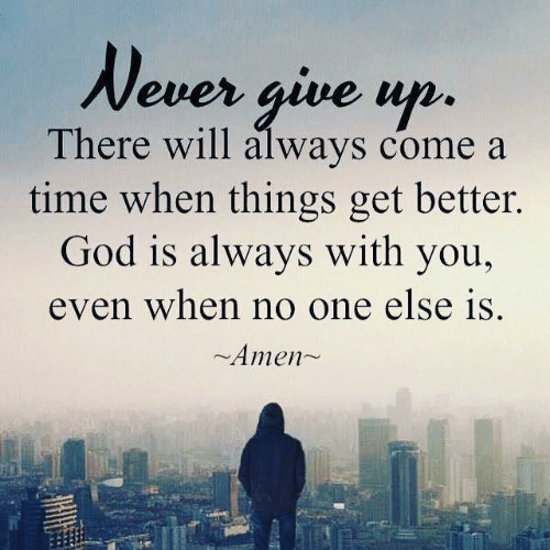 never give up: Never give up.  There will always come a  time when things get better.  God is always with you,  even when no one else is  Amen~
