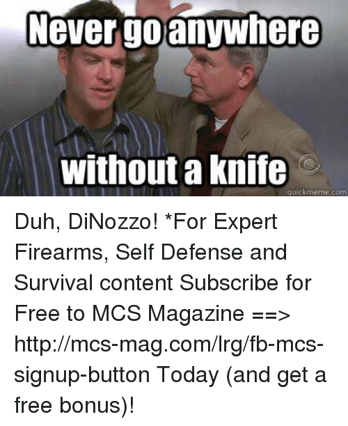 Memes, Free, and Http: Never go anywhere  Without a Knife Duh, DiNozzo!  *For Expert Firearms, Self Defense and Survival content Subscribe for Free to MCS Magazine ==>  http://mcs-mag.com/lrg/fb-mcs-signup-button Today (and get a free bonus)!