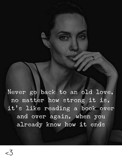 Love, Memes, and Book: Never go back to an old love,  no matter how strong it is,  it's like reading  a book over  and over again, when you  already know how it ends <3