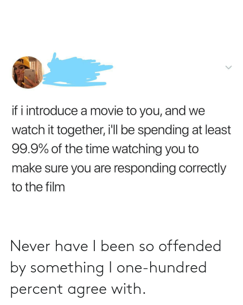 offended: Never have I been so offended by something I one-hundred percent agree with.