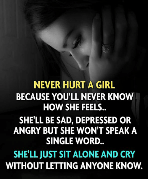 Being Alone, Memes, and Girl: NEVER HURT A GIRL  BECAUSE YOU'LL NEVER KNOW  HOW SHE FEELS.  SHE'LL BE SAD, DEPRESSED OR  ANGRY BUT SHE WON'T SPEAK A  SINGLE WORD.  SHE'LL JUST SIT ALONE AND CRY  WITHOUT LETTING ANYONE KNOW.