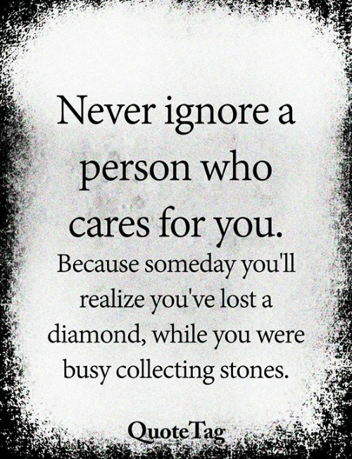 Memes, Lost, and Diamond: Never ignore a  person who  cares for you.  Because someday you'll  realize you've lost a  diamond, while you were  busy collecting stones.  Quote Tag