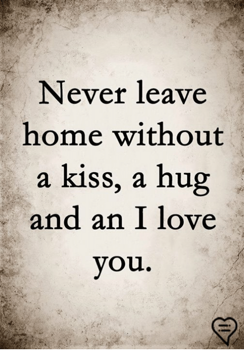 Love, Memes, and I Love You: Never leave  home without  a kiss, a hug  and an I love  you